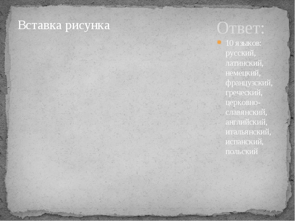 Ответ: 10 языков: русский, латинский, немецкий, французский, греческий, церко...