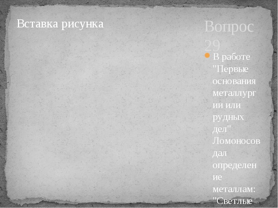 """Вопрос 29 В работе """"Первые основания металлургии или рудных дел"""" Ломоносов да..."""