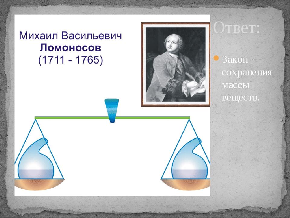 Ответ: Закон сохранения массы веществ.