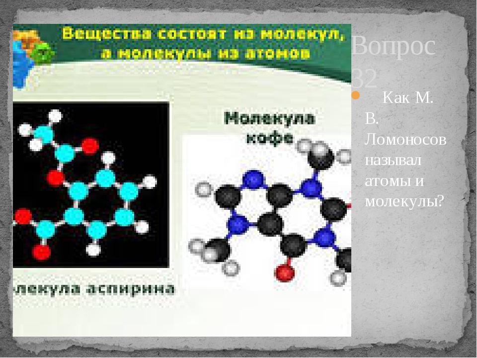 Вопрос 32 Как М. В. Ломоносов называл атомы и молекулы?