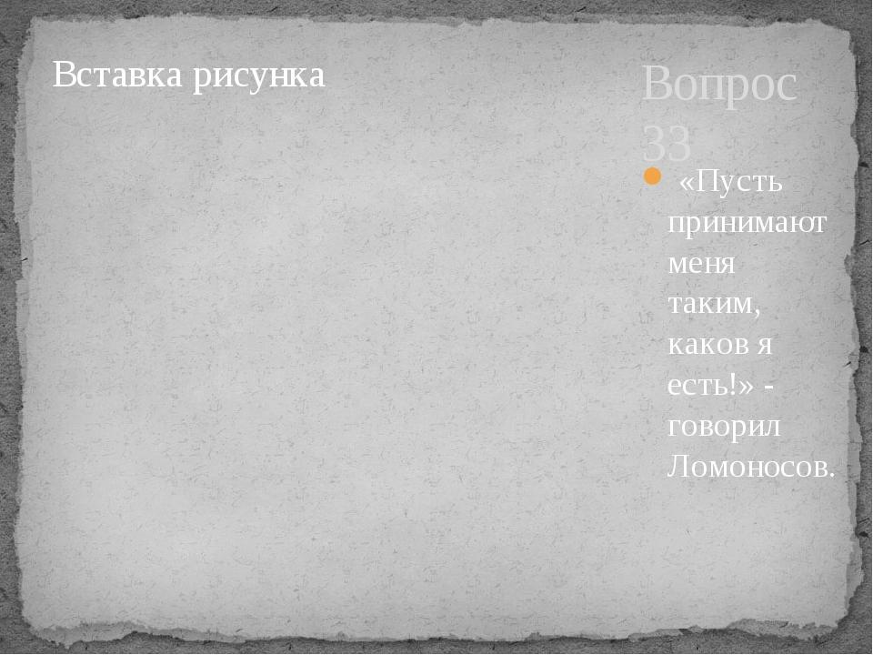 Вопрос 33 «Пусть принимают меня таким, каков я есть!» - говорил Ломоносов.