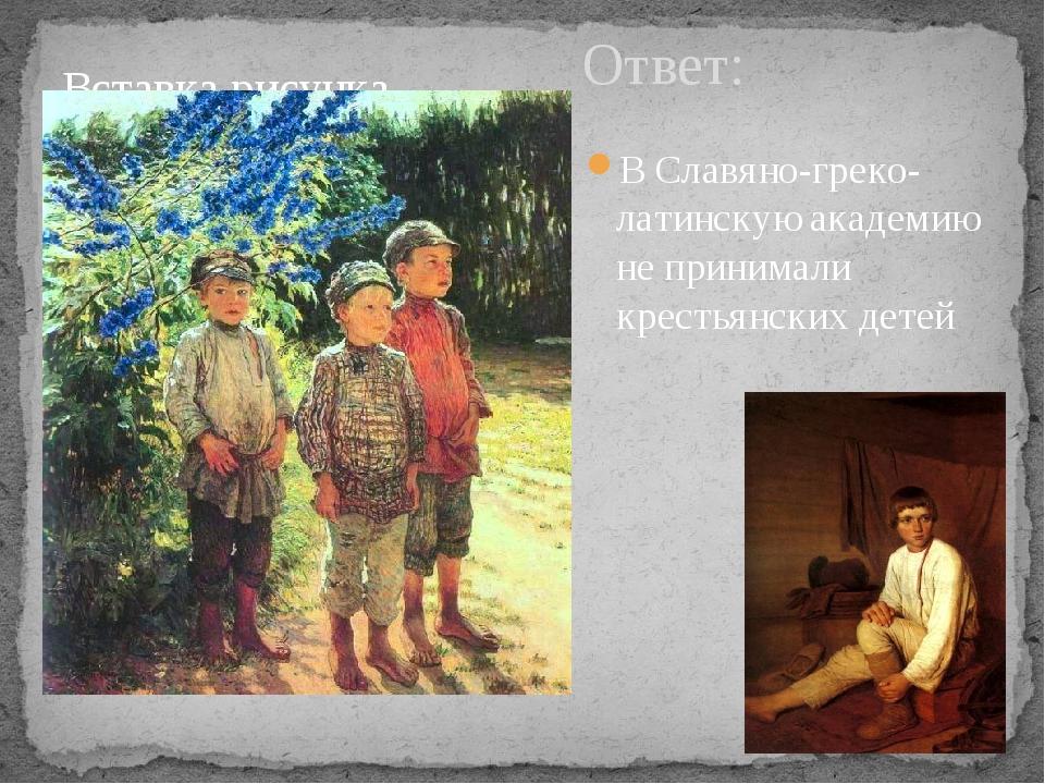 Ответ: В Славяно-греко-латинскую академию не принимали крестьянских детей