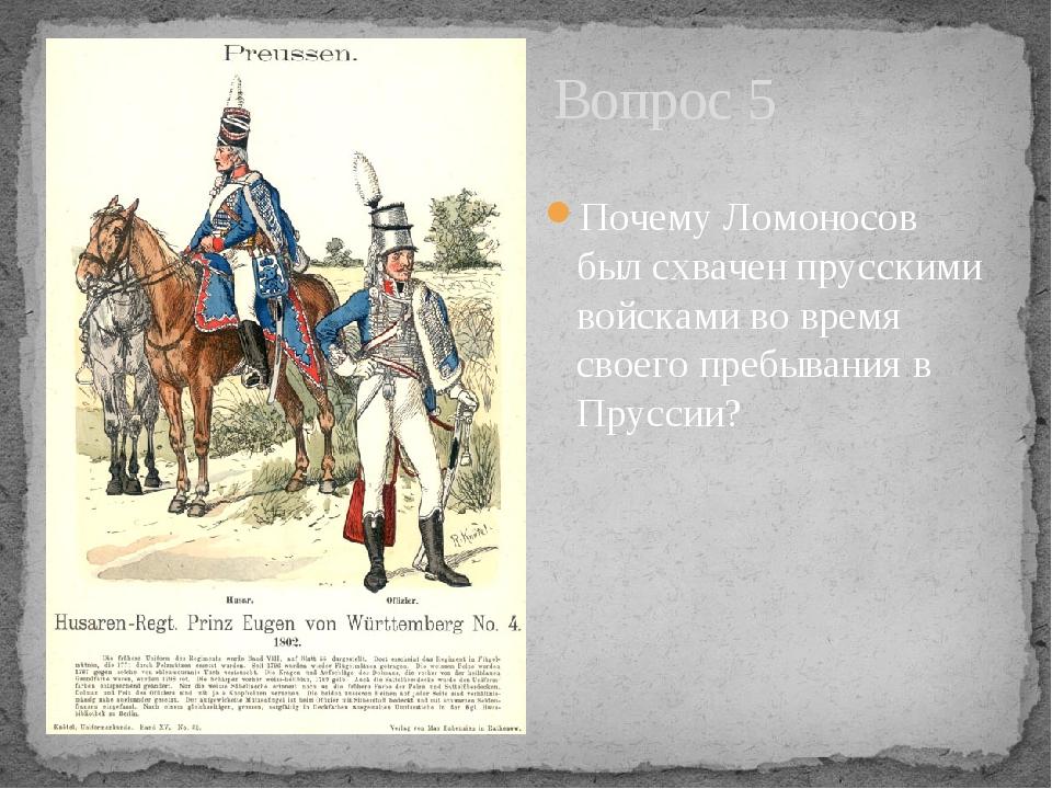 Вопрос 5 Почему Ломоносов был схвачен прусскими войсками во время своего преб...