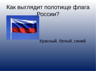Как выглядит полотище флага России? Красный, белый, синий