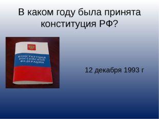 В каком году была принята конституция РФ? 12 декабря 1993 г