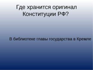 Где хранится оригинал Конституции РФ? В библиотеке главы государства в Кремле