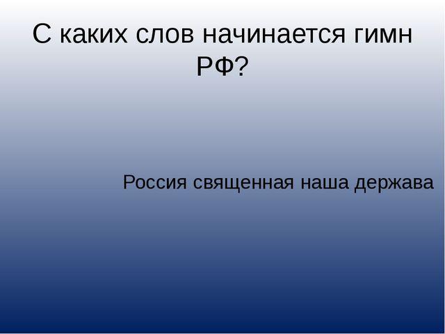 С каких слов начинается гимн РФ? Россия священная наша держава
