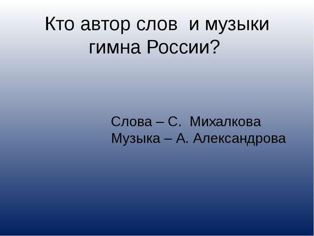 Кто автор слов и музыки гимна России? Слова – С. Михалкова Музыка – А. Алекса...