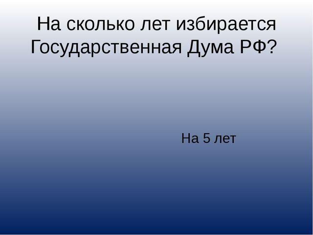 На сколько лет избирается Государственная Дума РФ? На 5 лет