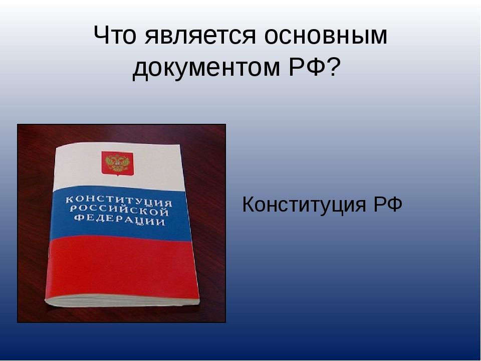 Что является основным документом РФ? Конституция РФ