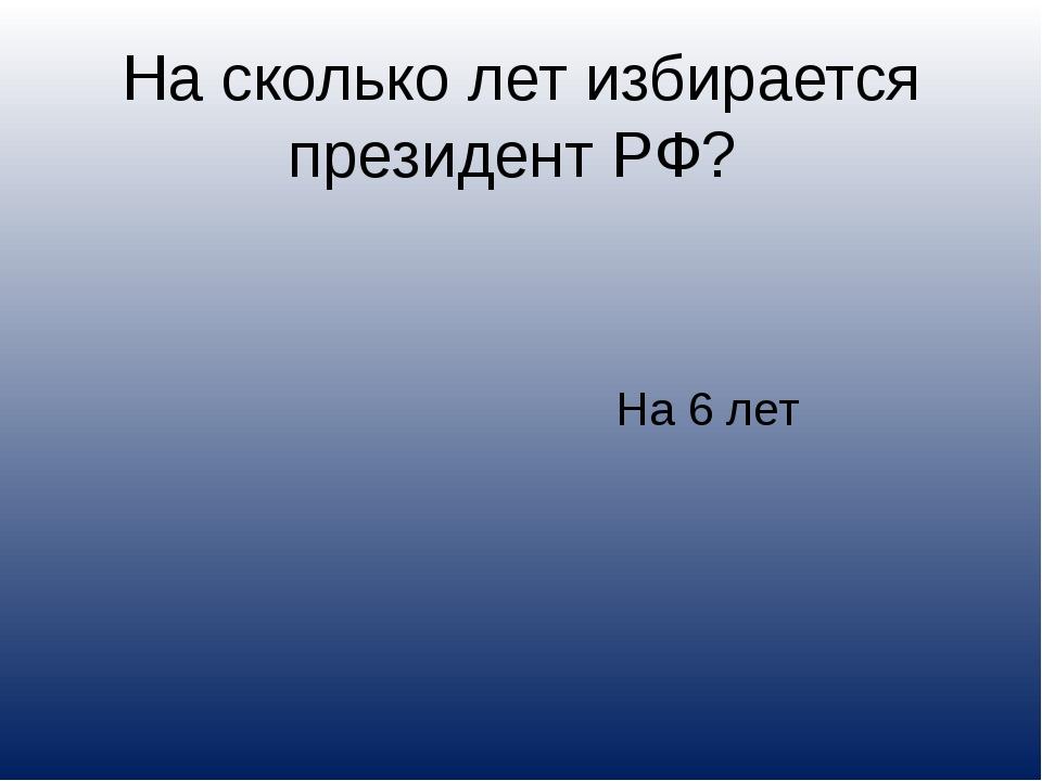 На сколько лет избирается президент РФ? На 6 лет