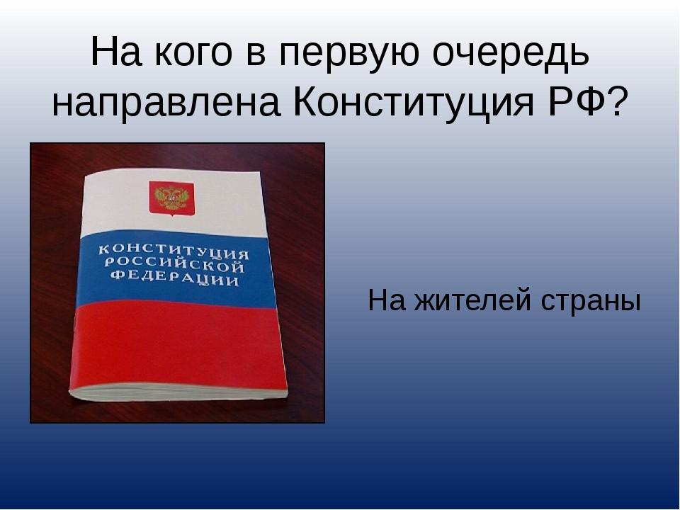 На кого в первую очередь направлена Конституция РФ? На жителей страны