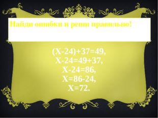 Найди ошибки и реши правильно! (Х-24)+37=49, Х-24=49+37, Х-24=86, Х=86-24, Х=