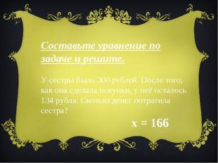 Составьте уравнение по задаче и решите. У сестры было 300 рублей. После того,
