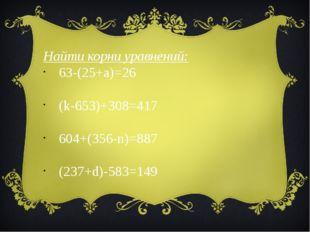 Найти корни уравнений: 63-(25+a)=26   (k-653)+308=417     604+(356-n)=8