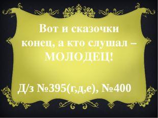 Вот и сказочки конец, а кто слушал – МОЛОДЕЦ! Д/з №395(г,д,е), №400