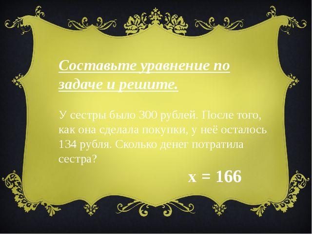 Составьте уравнение по задаче и решите. У сестры было 300 рублей. После того,...