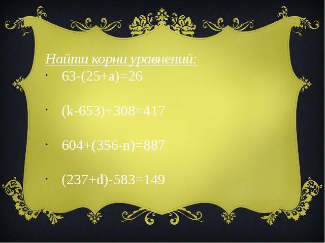 Найти корни уравнений: 63-(25+a)=26   (k-653)+308=417     604+(356-n)=8...