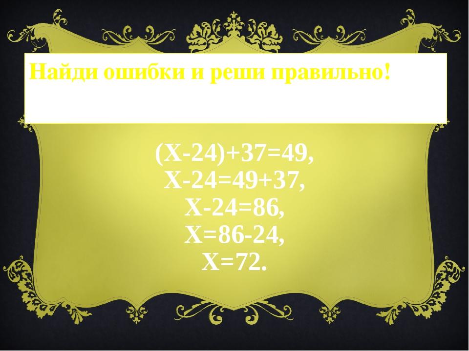 Найди ошибки и реши правильно! (Х-24)+37=49, Х-24=49+37, Х-24=86, Х=86-24, Х=...
