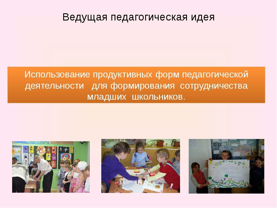 Ведущая педагогическая идея Использование продуктивных форм педагогической де...