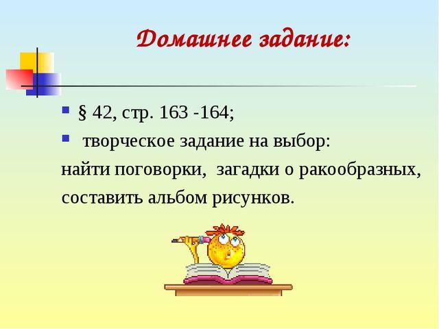 Домашнее задание: § 42, стр. 163 -164; творческое задание на выбор: найти пог...