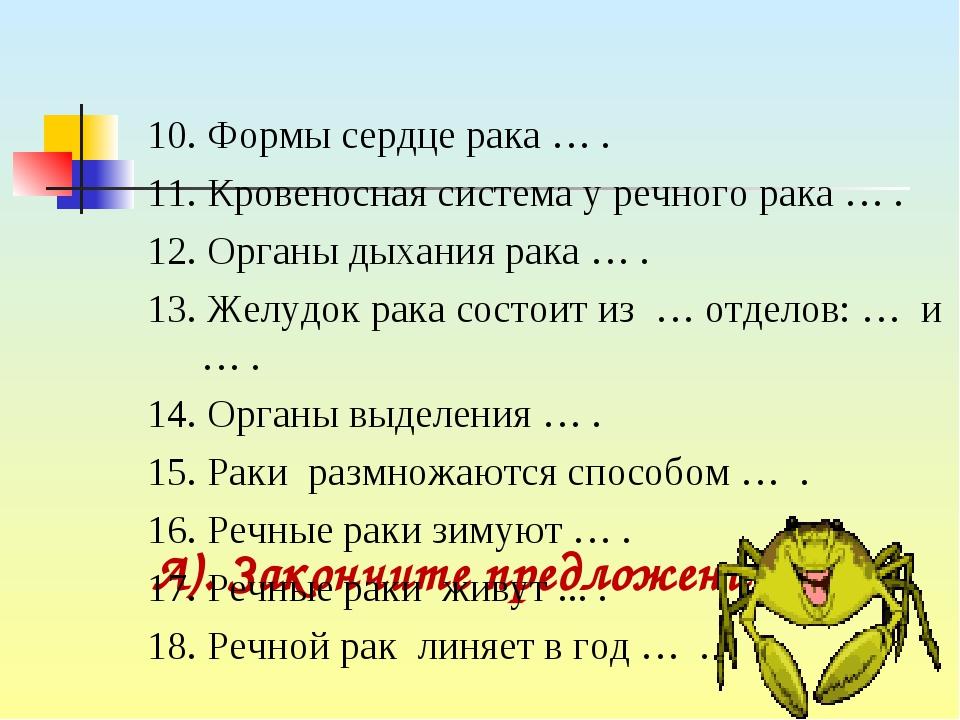 А). Закончите предложения: 10. Формы сердце рака … . 11. Кровеносная система...