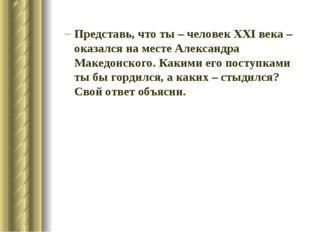 Представь, что ты – человек XXI века – оказался на месте Александра Македонск
