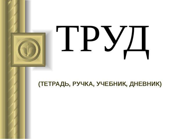ТРУД (ТЕТРАДЬ, РУЧКА, УЧЕБНИК, ДНЕВНИК)
