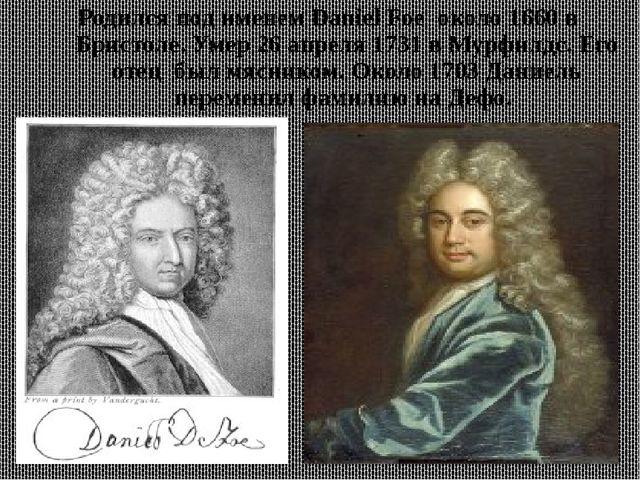 Родился под именем Daniel Foe около 1660 в Бристоле. Умер 26 апреля 1731 в Му...