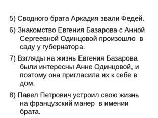 5) Сводного брата Аркадия звали Федей. 6) Знакомство Евгения Базарова с Анной