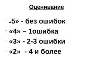 Оценивание «5» - без ошибок «4» – 1ошибка «3» - 2-3 ошибки «2» - 4 и более