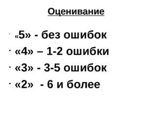Оценивание «5» - без ошибок «4» – 1-2 ошибки «3» - 3-5 ошибок «2» - 6 и более