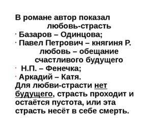 В романе автор показал любовь-страсть Базаров – Одинцова; Павел Петрович – кн