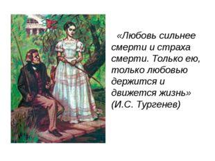 «Любовь сильнее смерти и страха смерти. Только ею, только любовью держится и