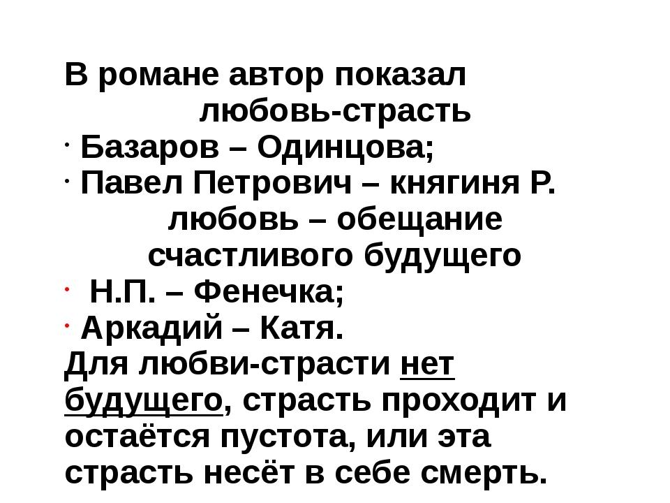 В романе автор показал любовь-страсть Базаров – Одинцова; Павел Петрович – кн...