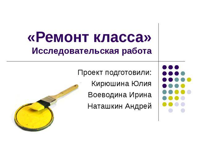 «Ремонт класса» Исследовательская работа Проект подготовили: Кирюшина Юлия Во...
