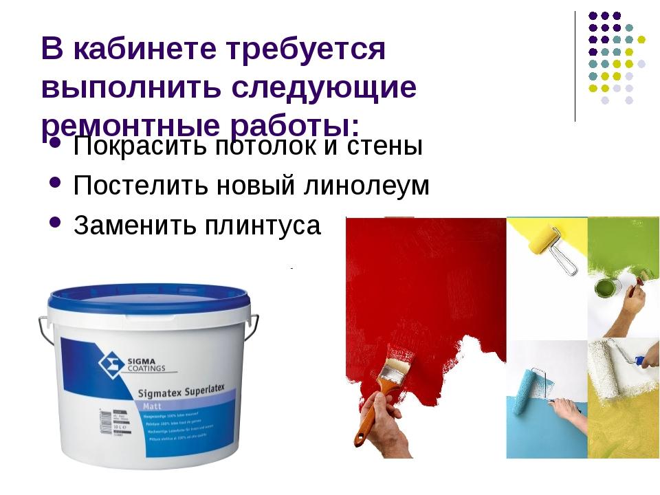 В кабинете требуется выполнить следующие ремонтные работы: Покрасить потолок...