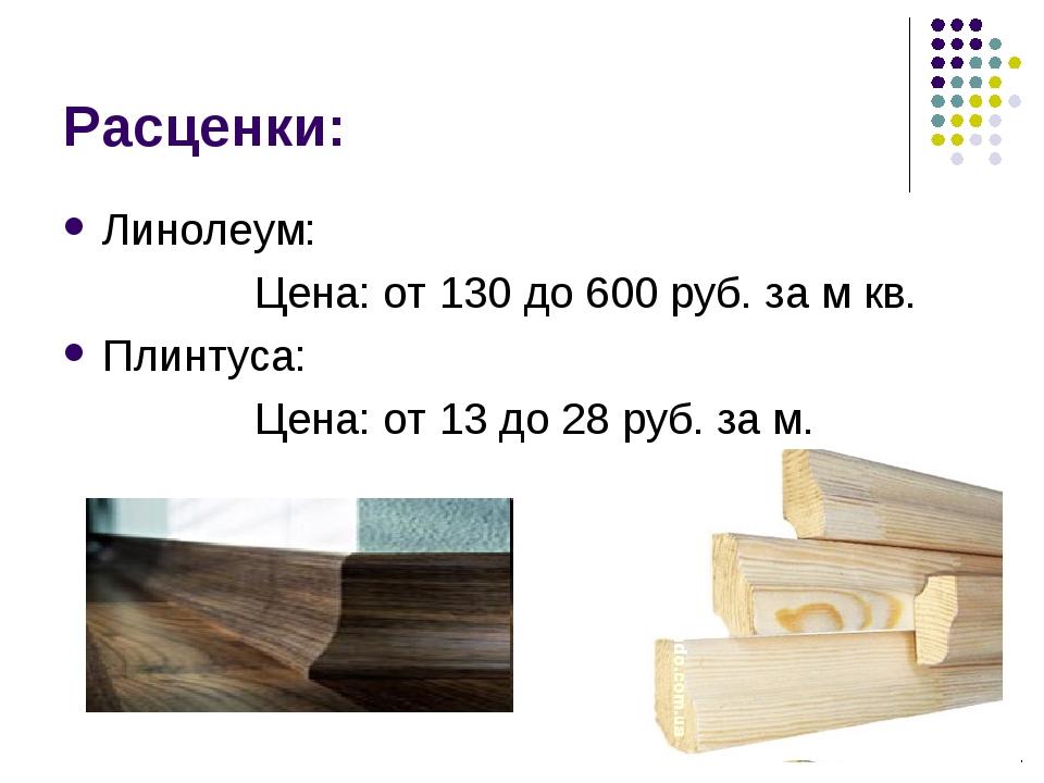 Расценки: Линолеум: Цена: от 130 до 600 руб. за м кв. Плинтуса: Цена: от 13 д...