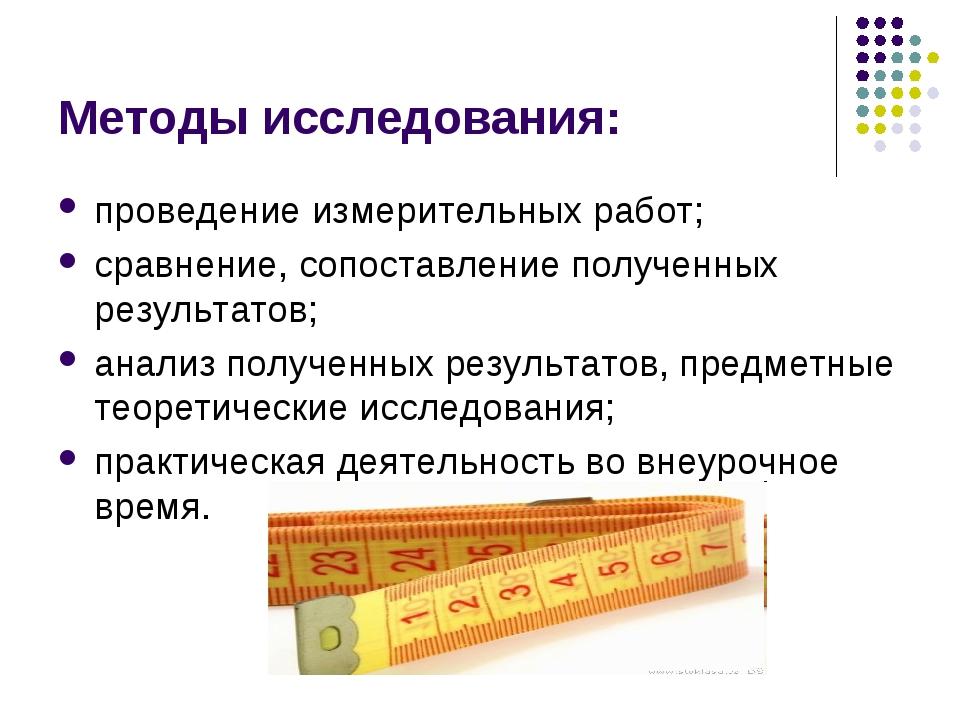 Методы исследования: проведение измерительных работ; сравнение, сопоставление...