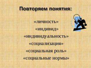 «личность» «индивид» «индивидуальность» «социализация» «социальная роль» «со