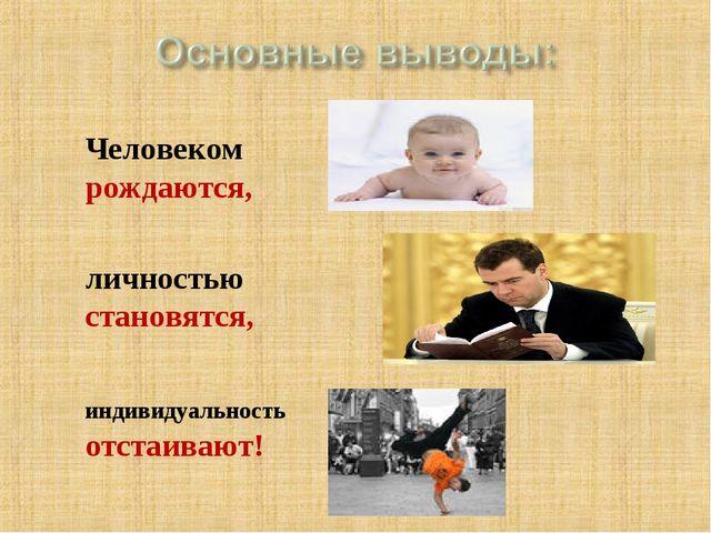 Человеком рождаются, личностью становятся, индивидуальность отстаивают!