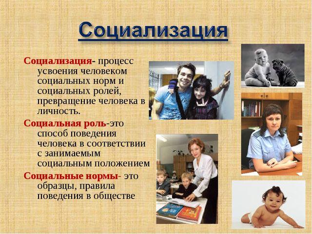 Социализация- процесс усвоения человеком социальных норм и социальных ролей,...