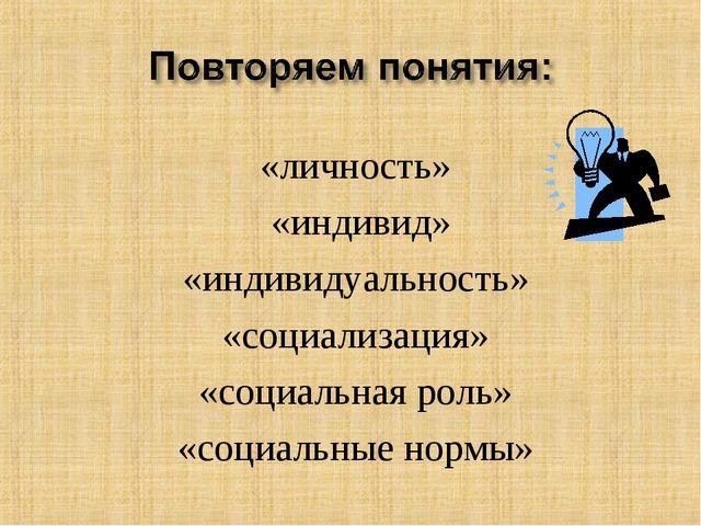 «личность» «индивид» «индивидуальность» «социализация» «социальная роль» «со...