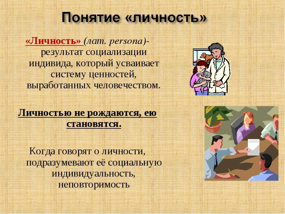 «Личность» (лат. persona)-результат социализации индивида, который усваивает...
