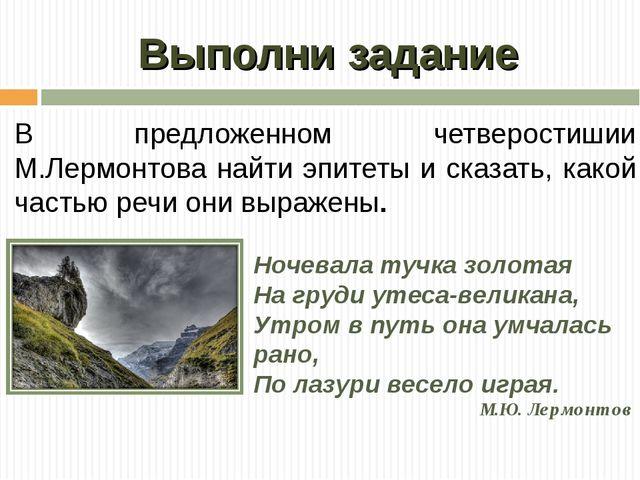 Выполни задание В предложенном четверостишии М.Лермонтова найти эпитеты и ска...