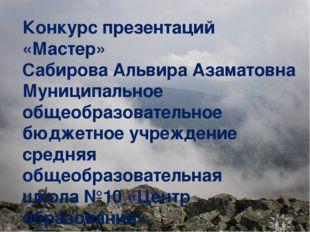 Конкурс презентаций «Мастер» Сабирова Альвира Азаматовна Муниципальное обще