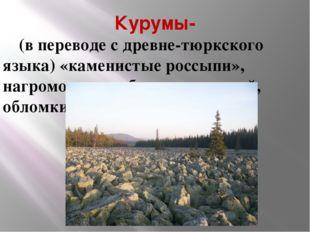 Курумы-     (в переводе с древне-тюркского языка) «каменистые россыпи», нагр