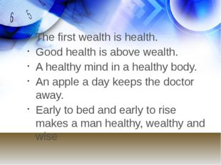 The first wealth is health. Good health is above wealth. A healthy mind in a
