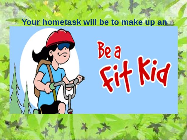 Your hometask will be to make up an advertisement to healthy lifestyle.
