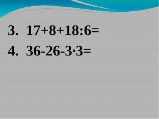 3. 17+8+18:6= 4. 36-26-3·3=